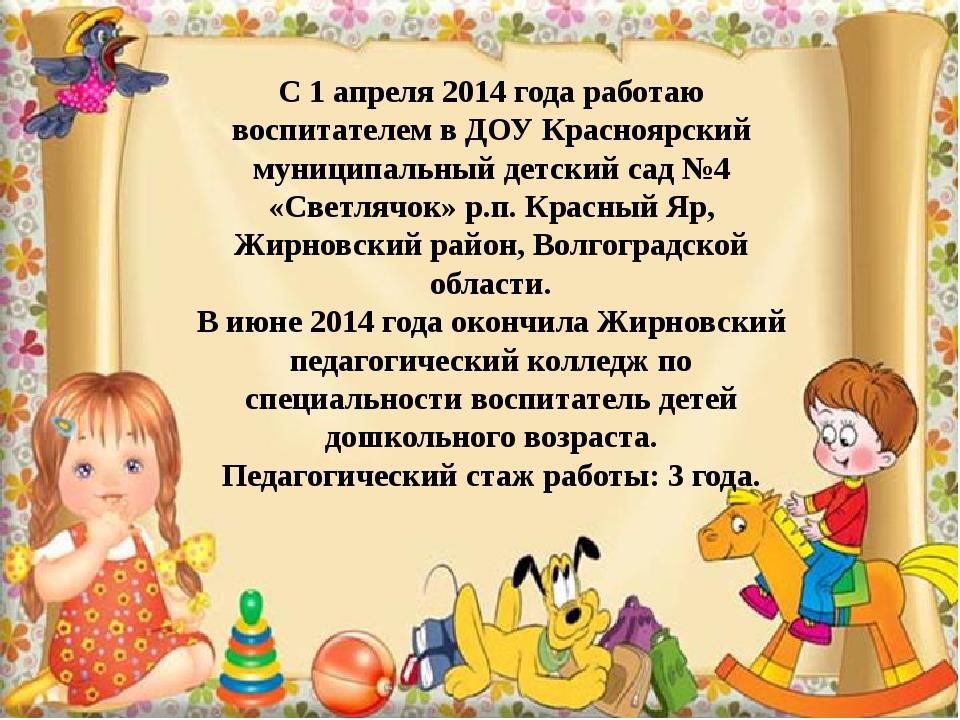 С 1 апреля 2014 года работаю воспитателем в ДОУ Красноярский муниципальный д...