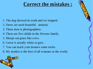 Correct the mistakes : 1. The dog showed its tooth and we stopped. 2. Deers a