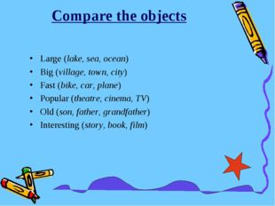 Compare the objects Large (lake, sea, ocean) Big (village, town, city) Fast (
