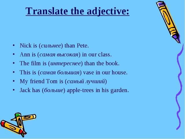Translate the adjective: Nick is (сильнее) than Pete. Ann is (самая высокая)...