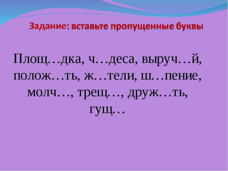 Площ…дка, ч…деса, выруч…й, полож…ть, ж…тели, ш…пение, молч…, трещ…, друж…ть,...