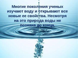 Многие поколения ученых изучают воду и открывают все новые ее свойства. Несмо