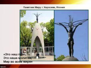 Памятник Миру. г. Хиросима, Япония «Это наш плач, Это наша молитва, Мир во вс