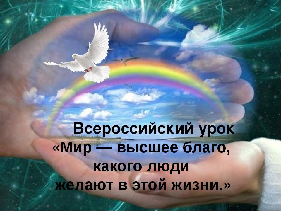 Всероссийский урок «Мир — высшее благо, какого люди желают в этой жизни.»