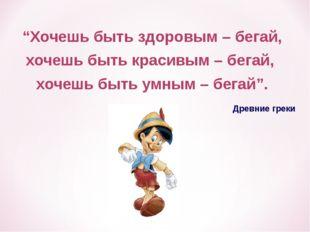 """Древние греки """"Хочешь быть здоровым – бегай, хочешь быть красивым – бегай, хо"""
