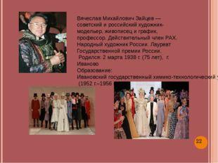 Вячеслав Михайлович Зайцев — советский и российский художник-модельер, живоп