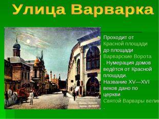 Проходит от Красной площади до площади Варварские Ворота. Нумерация домов вед