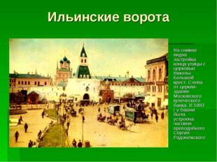 Ильинские ворота На снимке видна застройка конца улицы с церковью Николы Боль