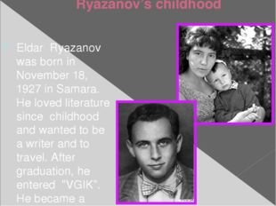 Ryazanov's childhood Eldar Ryazanov was born in November 18, 1927 in Samara.