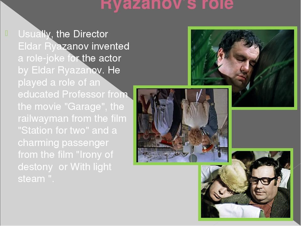 Ryazanov's role Usually, the Director Eldar Ryazanov invented a role-joke for...