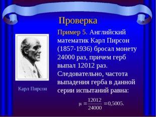 Проверка Пример 5. Английский математик Карл Пирсон (1857-1936) бросал монету