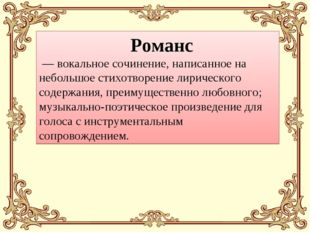 Романс — вокальное сочинение, написанное на небольшое стихотворение лиричес