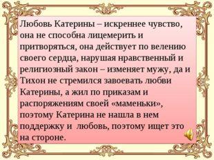Любовь Катерины – искреннее чувство, она не способна лицемерить и притворятьс