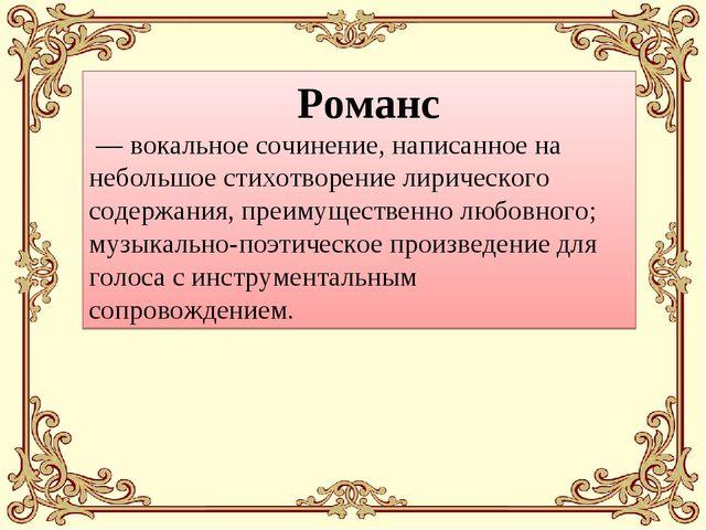 Романс — вокальное сочинение, написанное на небольшое стихотворение лиричес...