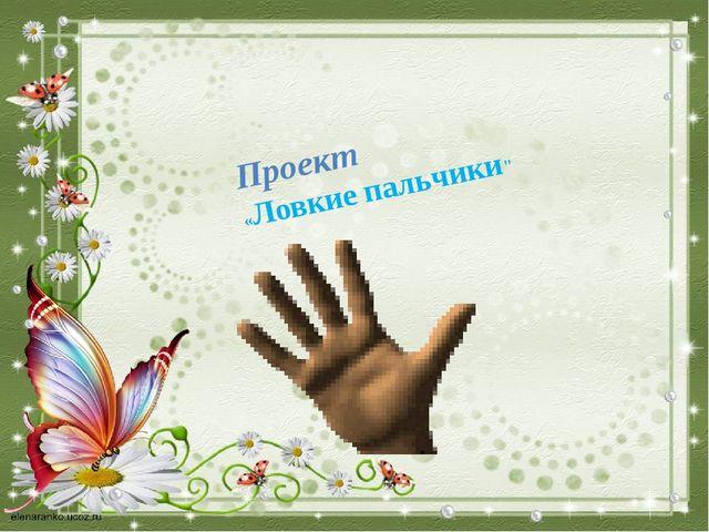 """Проект «Ловкие пальчики"""""""