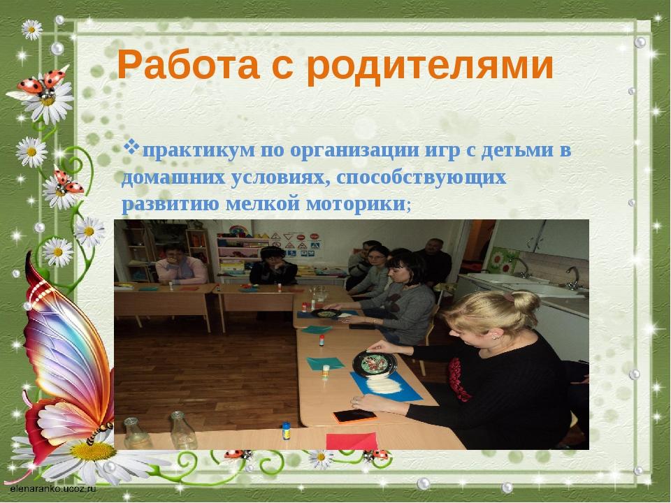 Работа с родителями практикум по организации игр с детьми в домашних условиях...