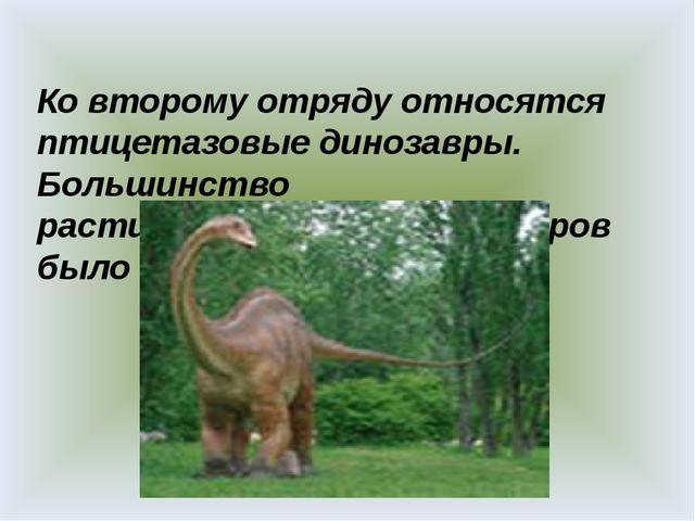 Ко второму отряду относятся птицетазовые динозавры. Большинство растительнояд...
