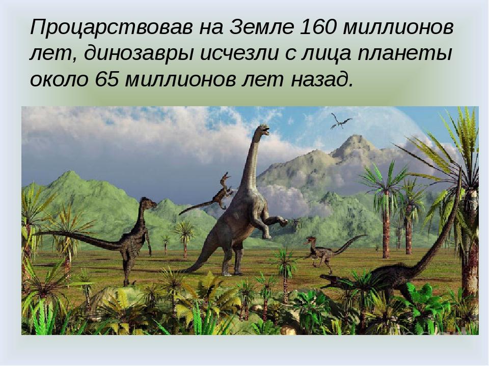Процарствовав на Земле 160 миллионов лет, динозавры исчезли с лица планеты о...