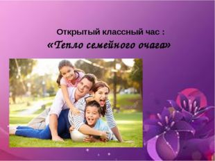 Открытый классный час: «Тепло семейного очага»