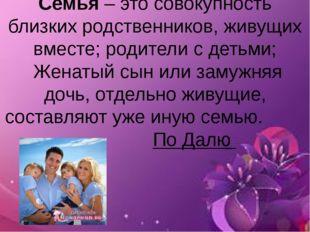 Семья – это совокупность близких родственников, живущих вместе; родители с де