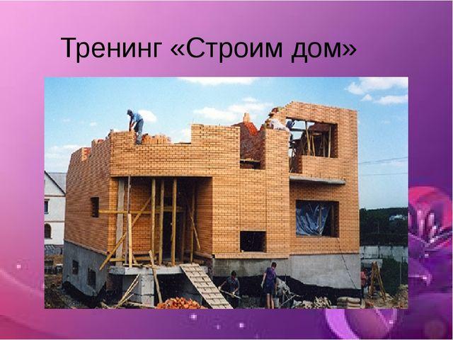 Тренинг «Строим дом»