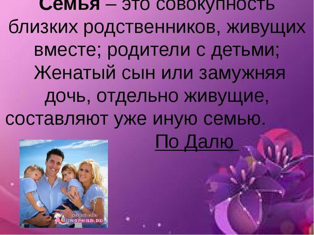 Семья – это совокупность близких родственников, живущих вместе; родители с де...