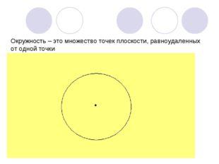 Окружность – это множество точек плоскости, равноудаленных от одной точки