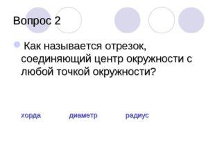 Вопрос 2 Как называется отрезок, соединяющий центр окружности с любой точкой