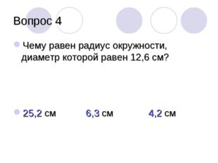 Вопрос 4 Чему равен радиус окружности, диаметр которой равен 12,6 см? 25,2 см