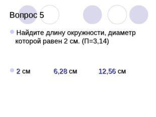 Вопрос 5 Найдите длину окружности, диаметр которой равен 2 см. (П=3,14) 2 см