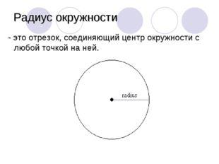 Радиус окружности - это отрезок, соединяющий центр окружности с любой точкой