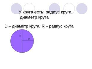 У круга есть: радиус круга, диаметр круга D – диаметр круга, R – радиус круга