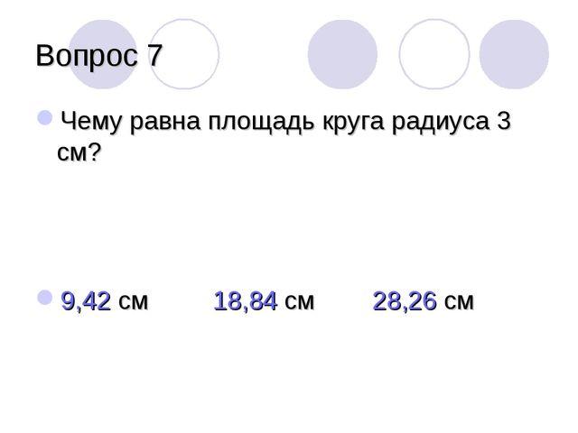 Вопрос 7 Чему равна площадь круга радиуса 3 см? 9,42 см 18,84 см 28,26 см