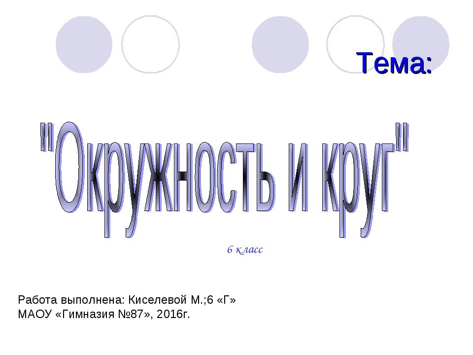 Тема: 6 класс Работа выполнена: Киселевой М.;6 «Г» МАОУ «Гимназия №87», 2016г.