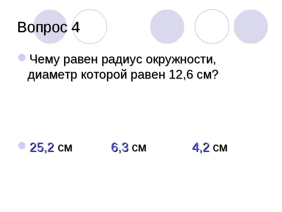 Вопрос 4 Чему равен радиус окружности, диаметр которой равен 12,6 см? 25,2 см...
