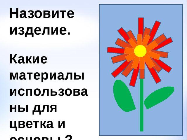 Назовите изделие. Какие материалы использованы для цветка и основы ?