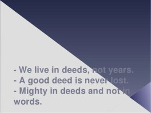 - We live in deeds, not years. - A good deed is never lost. - Mighty in deed