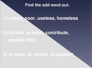 Find the odd word out: 1) needy, poor, useless, homeless 2) donate, to need,