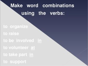 Make word combinations using the verbs: to organize to raise to be involved i