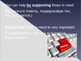 You can help by supporting those in need. (Вы можете помочь, поддерживая тех,