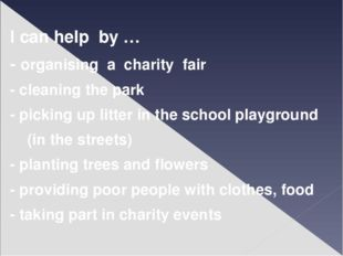 I can help by … - organising a charity fair - cleaning the park - picking up