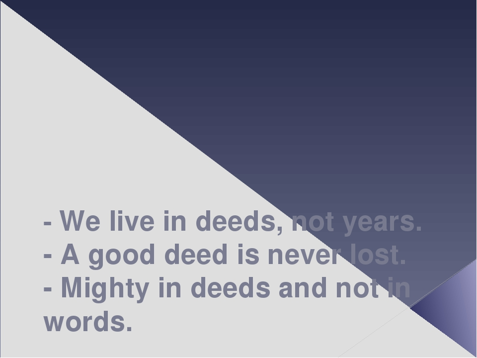 - We live in deeds, not years. - A good deed is never lost. - Mighty in deed...