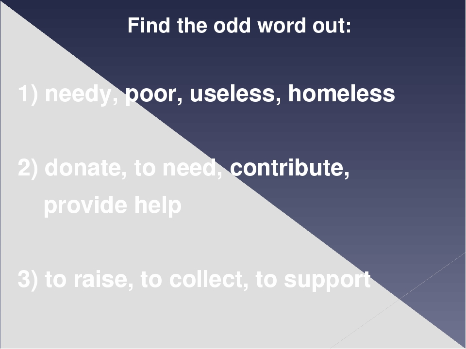 Find the odd word out: 1) needy, poor, useless, homeless 2) donate, to need,...