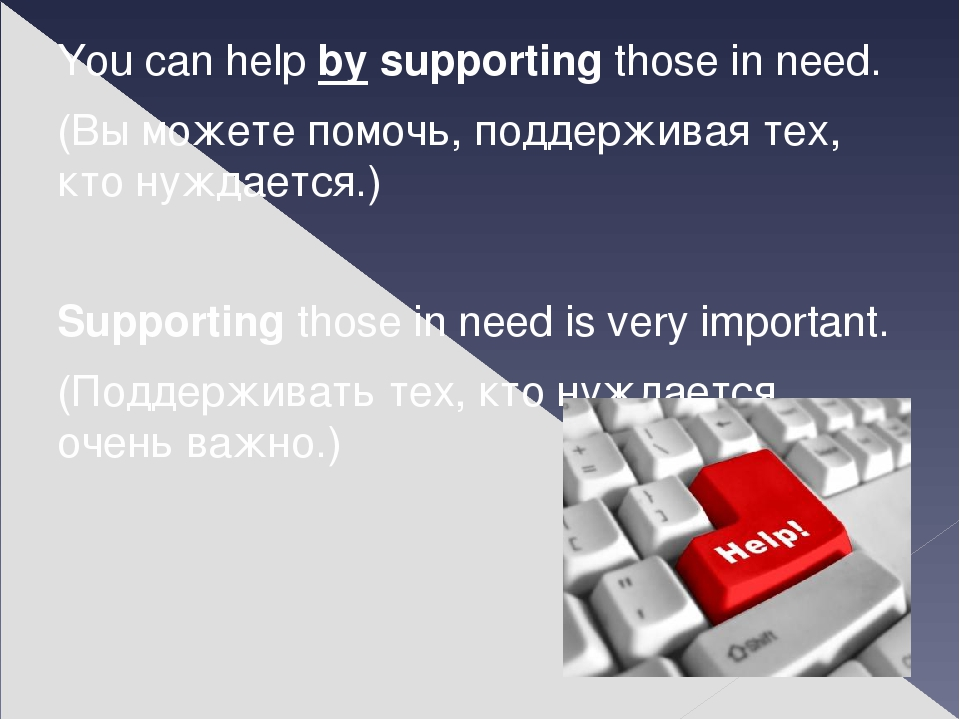 You can help by supporting those in need. (Вы можете помочь, поддерживая тех,...