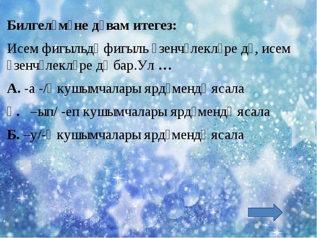 - Билгеләмәне дәвам итегез: Исем фигыльдә фигыль үзенчәлекләре дә, исем үзенч...