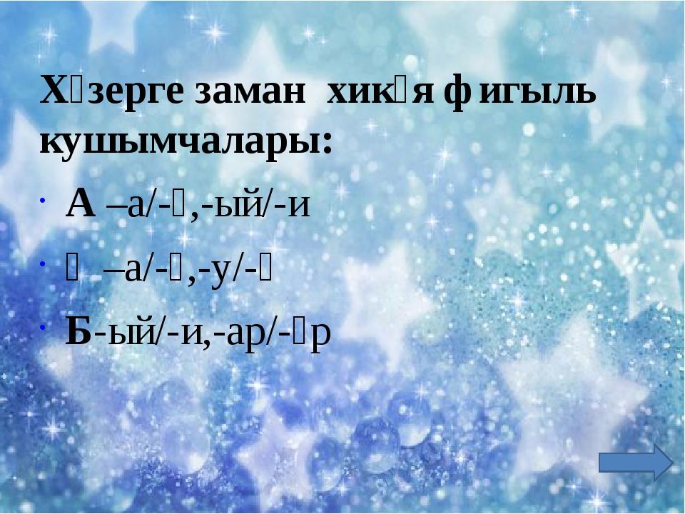 Хәзерге заман хикәя фигыль кушымчалары: А –а/-ә,-ый/-и Ә –а/-ә,-у/-ү Б-ый/-и...