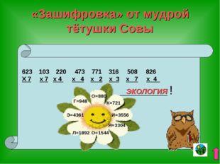 «Зашифровка» от мудрой тётушки Совы 103 220 473 771 316 508 826 Х 7 х 7 х 4 х