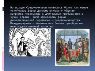 На исходе Средневековья появились более или менее устойчивые формы дипломатич