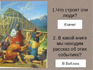 1.Что строят эти люди? 2. В какой книге мы находим рассказ об этих событиях?
