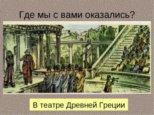 Где мы с вами оказались? В театре Древней Греции